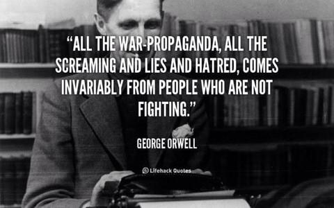 """All the war propaganda, all the screaming and lies and hatred, come invariably from people who are not fighting."" ~ George Orwell"